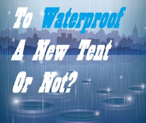 Do I Need To Waterproof My New Tent